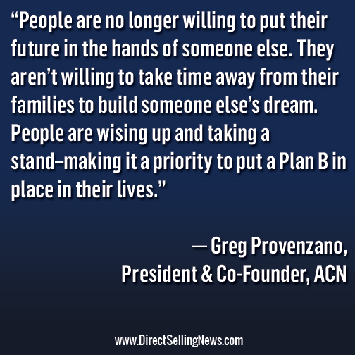 "People are no longer willing to put their future in the hands of someone else. They aren't willing to take time away from their families to build someone else's dream. People are wising up and taking a stand–making it a priority to put a Plan B in place in their lives."" — Greg Provenzano, President & Co-Founder, ACN"